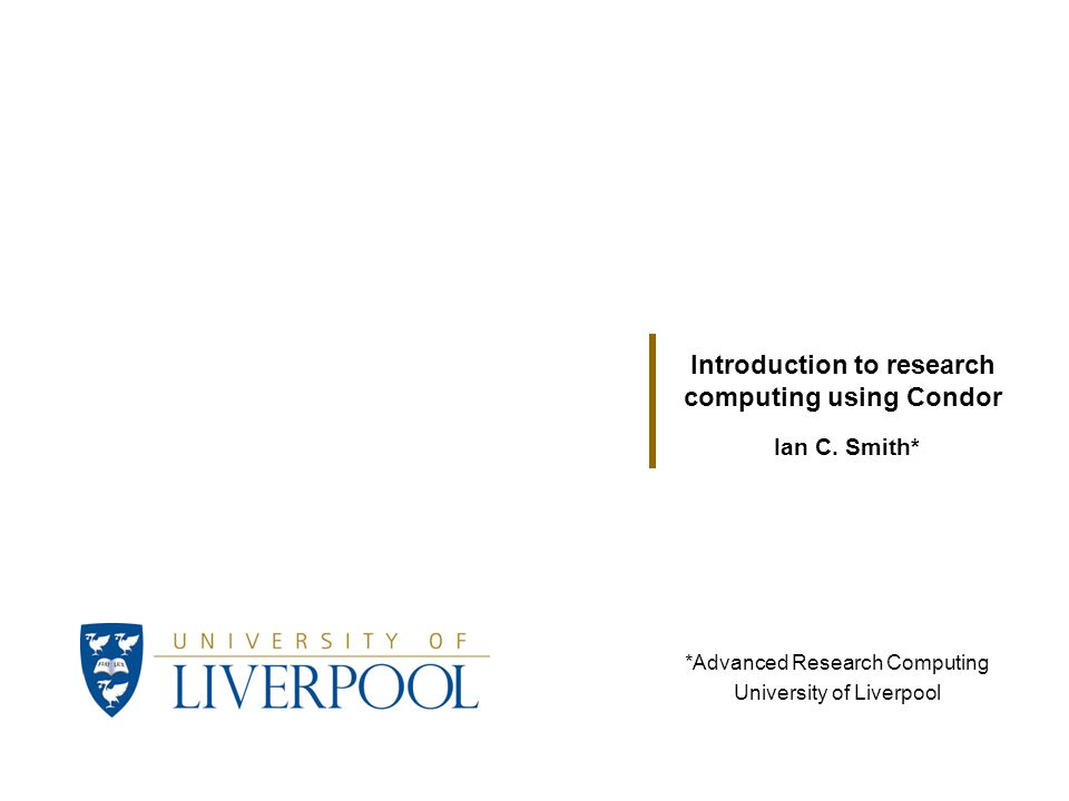 Ian C. Smith* Introduction to research computing using Condor *Advanced Research Computing University of Liverpool