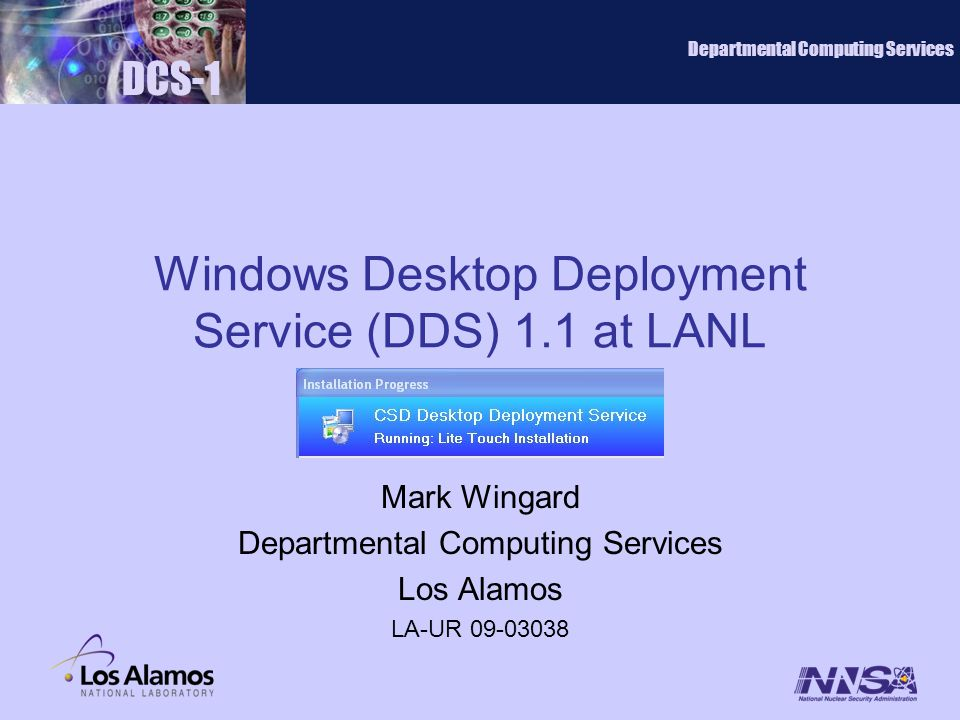 Windows Desktop Deployment Service (DDS) 1.1 at LANL Mark Wingard Departmental Computing Services Los Alamos LA-UR 09-03038 DCS-1 Departmental Computing Services