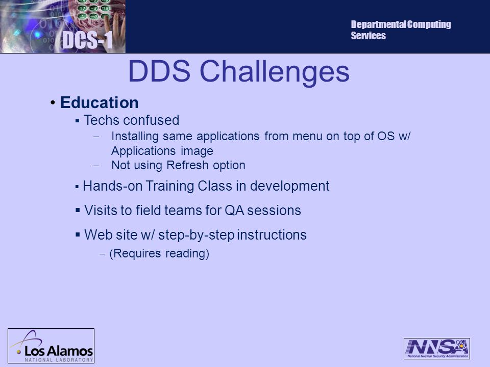 DDS Challenges DCS-1 Departmental Computing Services Education  Techs confused ‒ Installing same applications from menu on top of OS w/ Applications image ‒ Not using Refresh option  Hands-on Training Class in development  Visits to field teams for QA sessions  Web site w/ step-by-step instructions ‒ (Requires reading)
