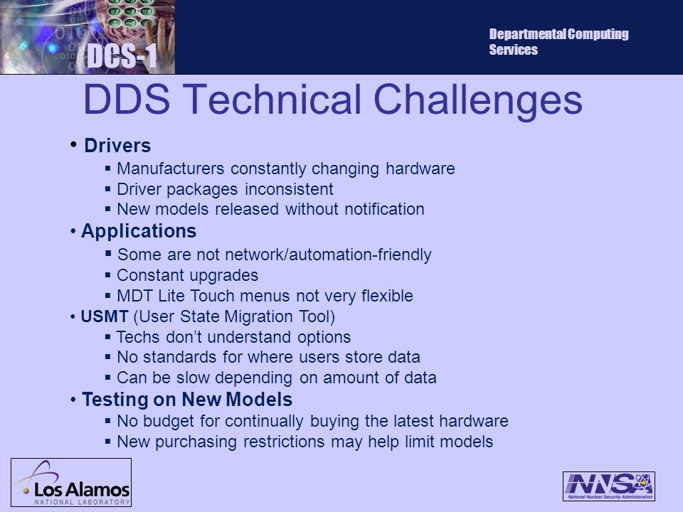 DDS Technical Challenges DCS-1 Departmental Computing Services Drivers  Manufacturers constantly changing hardware  Driver packages inconsistent  New models released without notification Applications  Some are not network/automation-friendly  Constant upgrades  MDT Lite Touch menus not very flexible USMT (User State Migration Tool)  Techs don't understand options  No standards for where users store data  Can be slow depending on amount of data Testing on New Models  No budget for continually buying the latest hardware  New purchasing restrictions may help limit models
