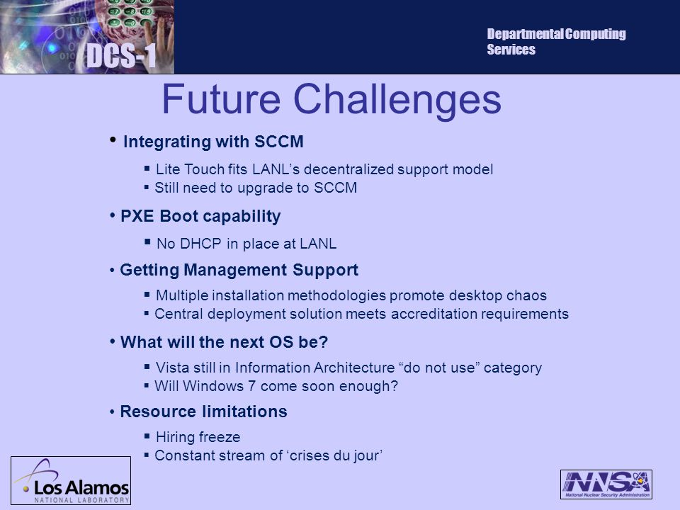 Future Challenges DCS-1 Departmental Computing Services Integrating with SCCM  Lite Touch fits LANL's decentralized support model  Still need to upgrade to SCCM PXE Boot capability  No DHCP in place at LANL Getting Management Support  Multiple installation methodologies promote desktop chaos  Central deployment solution meets accreditation requirements What will the next OS be.