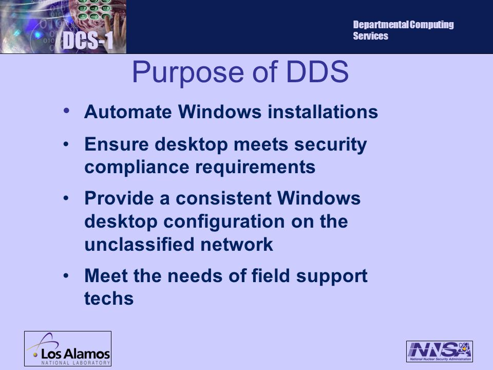 Purpose of DDS DCS-1 Departmental Computing Services Automate Windows installations Ensure desktop meets security compliance requirements Provide a consistent Windows desktop configuration on the unclassified network Meet the needs of field support techs