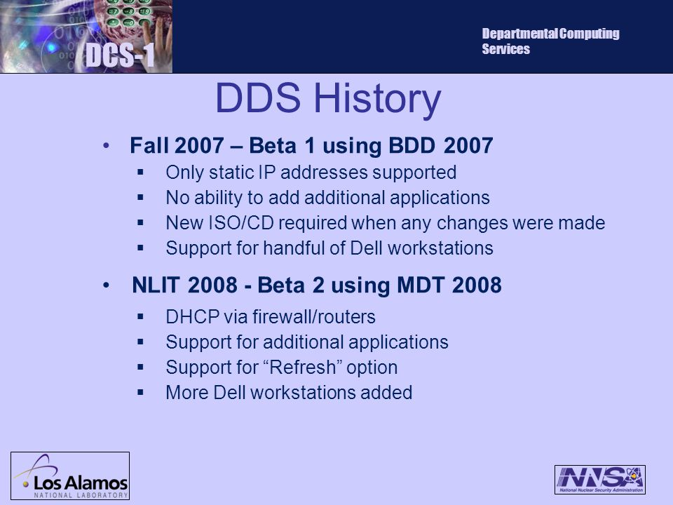 DDS History DCS-1 Departmental Computing Services Fall 2007 – Beta 1 using BDD 2007  Only static IP addresses supported  No ability to add additional applications  New ISO/CD required when any changes were made  Support for handful of Dell workstations NLIT 2008 - Beta 2 using MDT 2008  DHCP via firewall/routers  Support for additional applications  Support for Refresh option  More Dell workstations added