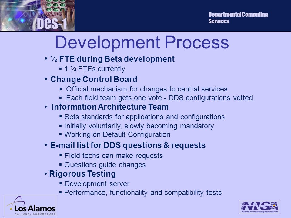 Development Process DCS-1 Departmental Computing Services ½ FTE during Beta development  1 ¼ FTEs currently Change Control Board  Official mechanism for changes to central services  Each field team gets one vote - DDS configurations vetted Information Architecture Team  Sets standards for applications and configurations  Initially voluntarily, slowly becoming mandatory  Working on Default Configuration E-mail list for DDS questions & requests  Field techs can make requests  Questions guide changes Rigorous Testing  Development server  Performance, functionality and compatibility tests
