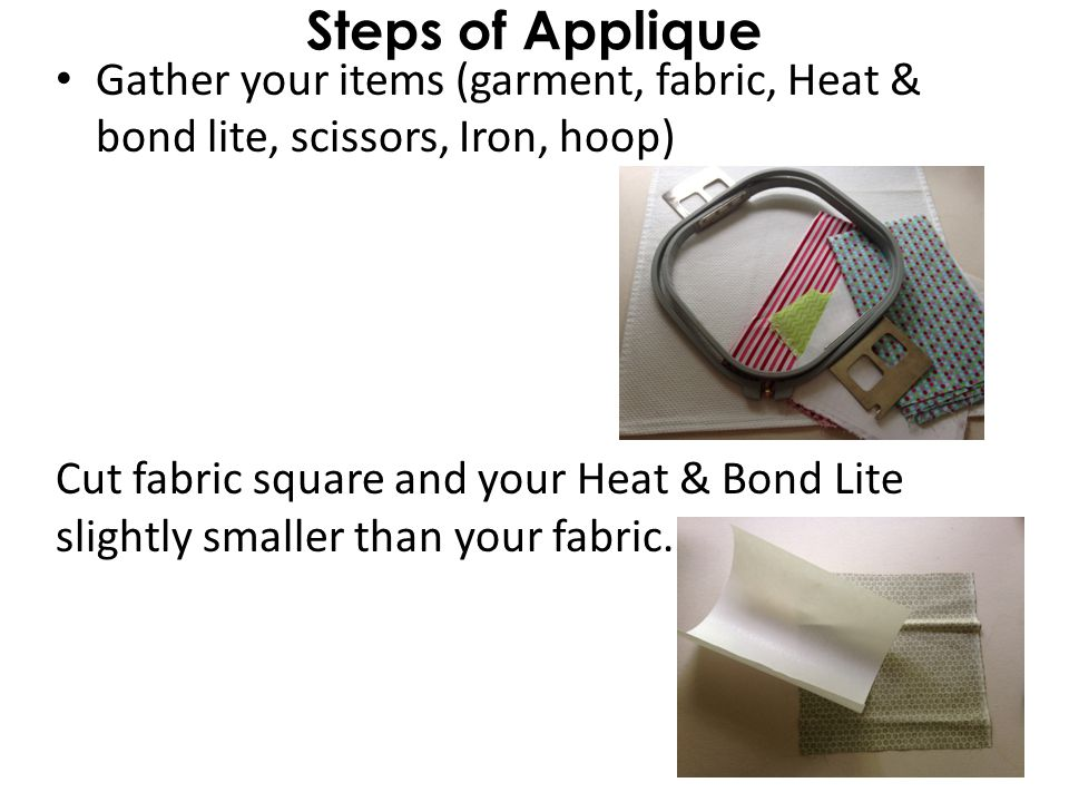 Steps of Applique Gather your items (garment, fabric, Heat & bond lite, scissors, Iron, hoop) Cut fabric square and your Heat & Bond Lite slightly smaller than your fabric.