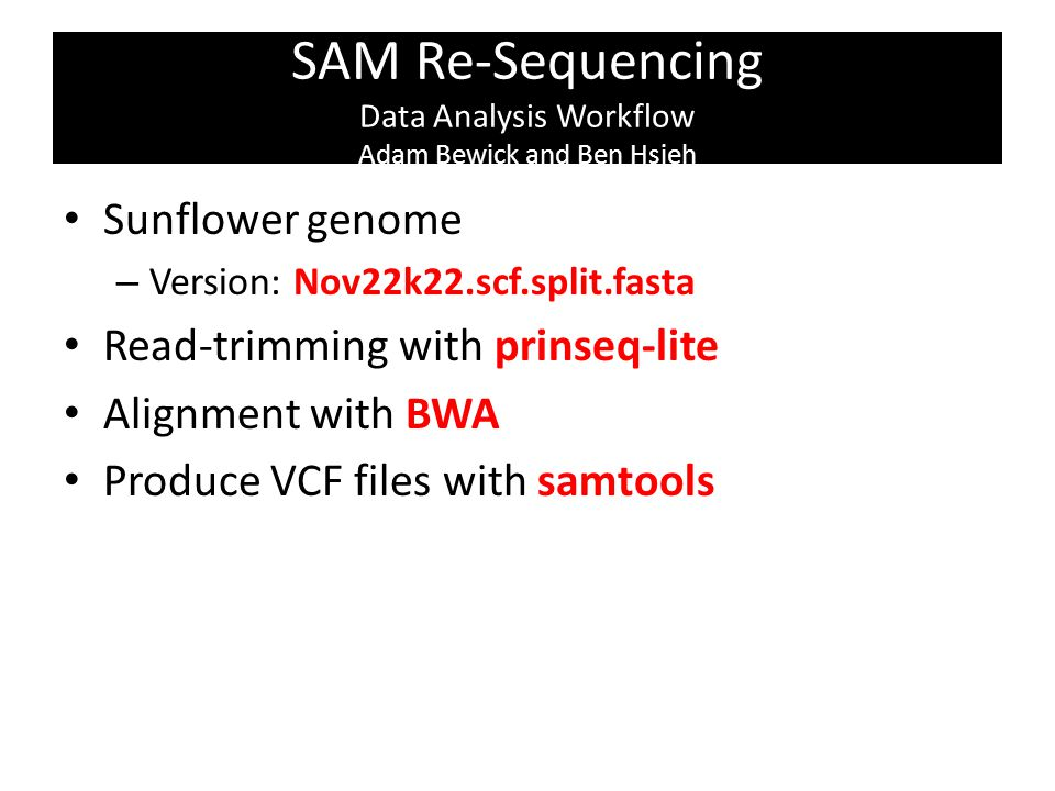 SAM Re-Sequencing Data Analysis Workflow Adam Bewick and Ben Hsieh Sunflower genome – Version: Nov22k22.scf.split.fasta Read-trimming with prinseq-lite Alignment with BWA Produce VCF files with samtools