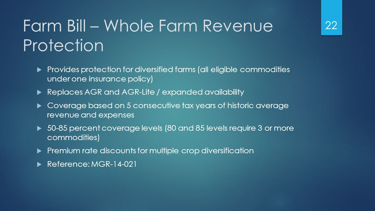 Farm Bill – Whole Farm Revenue Protection  Provides protection for diversified farms (all eligible commodities under one insurance policy)  Replaces AGR and AGR-Lite / expanded availability  Coverage based on 5 consecutive tax years of historic average revenue and expenses  50-85 percent coverage levels (80 and 85 levels require 3 or more commodities)  Premium rate discounts for multiple crop diversification  Reference: MGR-14-021 22