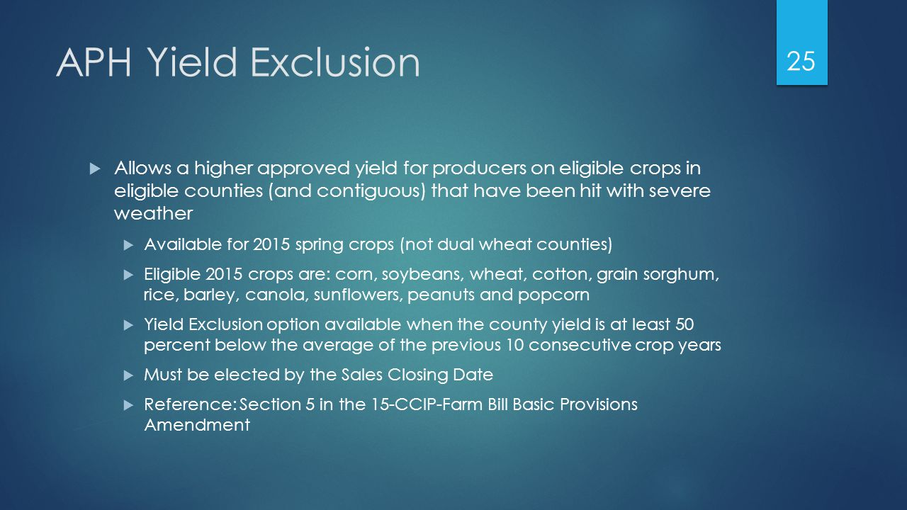 APH Yield Exclusion  Allows a higher approved yield for producers on eligible crops in eligible counties (and contiguous) that have been hit with severe weather  Available for 2015 spring crops (not dual wheat counties)  Eligible 2015 crops are: corn, soybeans, wheat, cotton, grain sorghum, rice, barley, canola, sunflowers, peanuts and popcorn  Yield Exclusion option available when the county yield is at least 50 percent below the average of the previous 10 consecutive crop years  Must be elected by the Sales Closing Date  Reference: Section 5 in the 15-CCIP-Farm Bill Basic Provisions Amendment 25