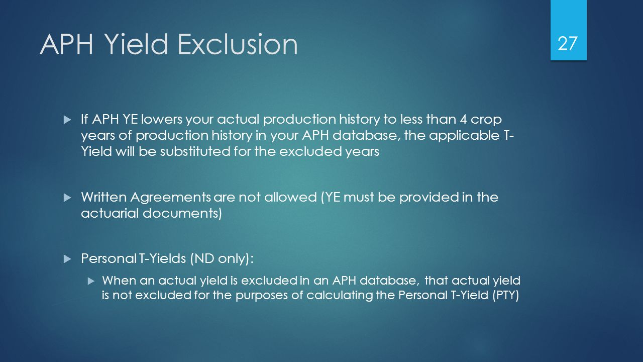 APH Yield Exclusion  If APH YE lowers your actual production history to less than 4 crop years of production history in your APH database, the applicable T- Yield will be substituted for the excluded years  Written Agreements are not allowed (YE must be provided in the actuarial documents)  Personal T-Yields (ND only):  When an actual yield is excluded in an APH database, that actual yield is not excluded for the purposes of calculating the Personal T-Yield (PTY) 27