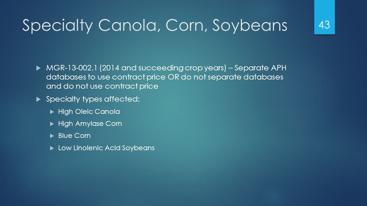 Specialty Canola, Corn, Soybeans  MGR-13-002.1 (2014 and succeeding crop years) – Separate APH databases to use contract price OR do not separate databases and do not use contract price  Specialty types affected:  High Oleic Canola  High Amylase Corn  Blue Corn  Low Linolenic Acid Soybeans 43