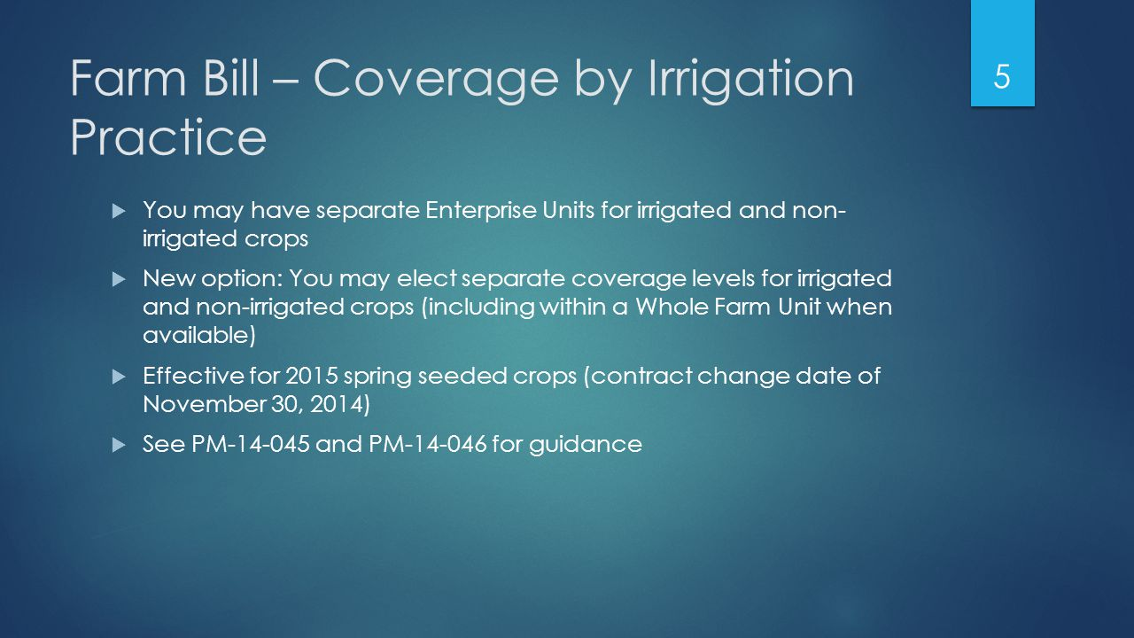 Farm Bill – Coverage by Irrigation Practice  You may have separate Enterprise Units for irrigated and non- irrigated crops  New option: You may elect separate coverage levels for irrigated and non-irrigated crops (including within a Whole Farm Unit when available)  Effective for 2015 spring seeded crops (contract change date of November 30, 2014)  See PM-14-045 and PM-14-046 for guidance 5
