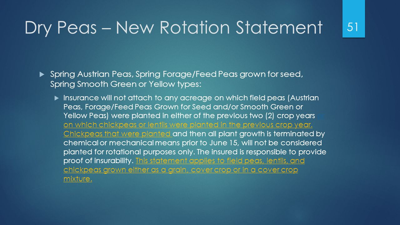 Dry Peas – New Rotation Statement  Spring Austrian Peas, Spring Forage/Feed Peas grown for seed, Spring Smooth Green or Yellow types:  Insurance will not attach to any acreage on which field peas (Austrian Peas, Forage/Feed Peas Grown for Seed and/or Smooth Green or Yellow Peas) were planted in either of the previous two (2) crop years or on which chickpeas or lentils were planted in the previous crop year.