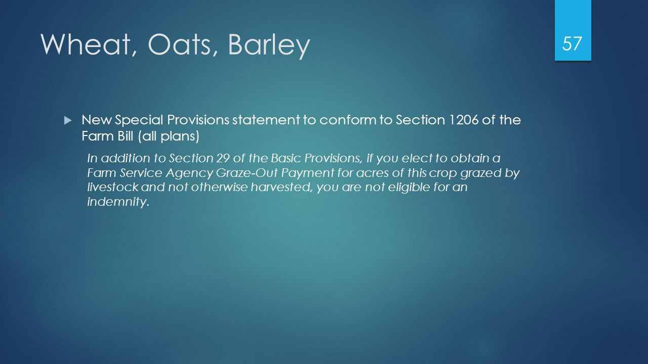 Wheat, Oats, Barley  New Special Provisions statement to conform to Section 1206 of the Farm Bill (all plans) In addition to Section 29 of the Basic Provisions, if you elect to obtain a Farm Service Agency Graze-Out Payment for acres of this crop grazed by livestock and not otherwise harvested, you are not eligible for an indemnity.