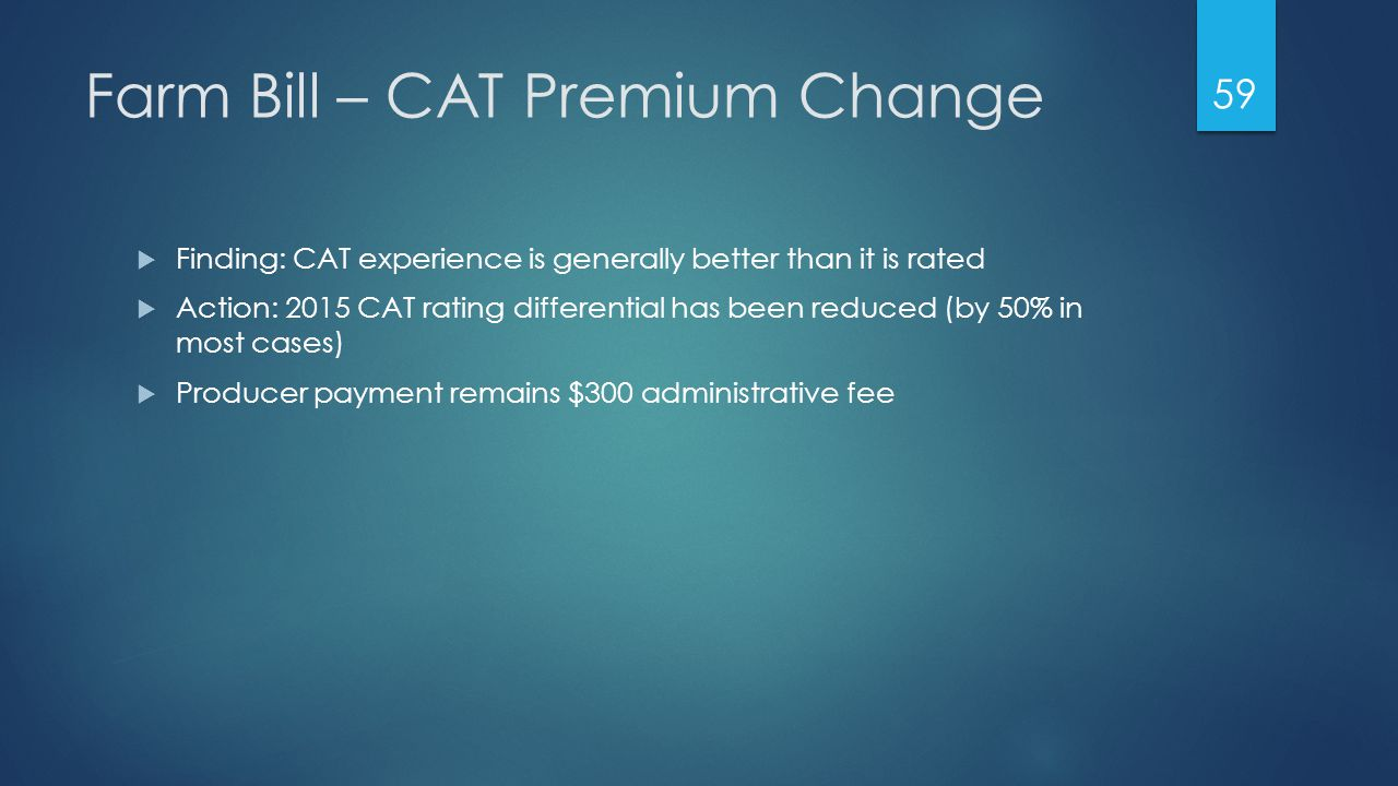 Farm Bill – CAT Premium Change  Finding: CAT experience is generally better than it is rated  Action: 2015 CAT rating differential has been reduced (by 50% in most cases)  Producer payment remains $300 administrative fee 59