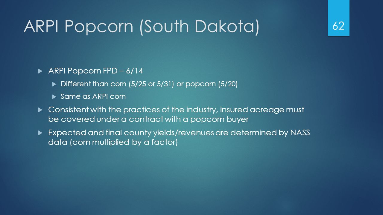 ARPI Popcorn (South Dakota)  ARPI Popcorn FPD – 6/14  Different than corn (5/25 or 5/31) or popcorn (5/20)  Same as ARPI corn  Consistent with the practices of the industry, insured acreage must be covered under a contract with a popcorn buyer  Expected and final county yields/revenues are determined by NASS data (corn multiplied by a factor) 62