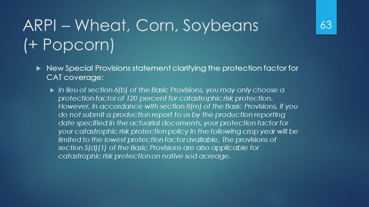 ARPI – Wheat, Corn, Soybeans (+ Popcorn)  New Special Provisions statement clarifying the protection factor for CAT coverage:  In lieu of section 6(b) of the Basic Provisions, you may only choose a protection factor of 120 percent for catastrophic risk protection.