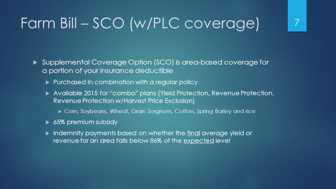 Farm Bill – SCO (w/PLC coverage)  Supplemental Coverage Option (SCO) is area-based coverage for a portion of your insurance deductible  Purchased in combination with a regular policy  Available 2015 for combo plans (Yield Protection, Revenue Protection, Revenue Protection w/Harvest Price Exclusion)  Corn, Soybeans, Wheat, Grain Sorghum, Cotton, Spring Barley and rice  65% premium subsidy  Indemnity payments based on whether the final average yield or revenue for an area falls below 86% of the expected level 7
