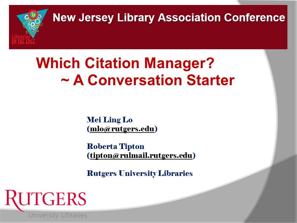 Which Citation Manager? ~ A Conversation Starter Mei Ling Lo (mlo@rutgers.edu)mlo@rutgers.edu Roberta Tipton (tipton@rulmail.rutgers.edu)tipton@rulmai