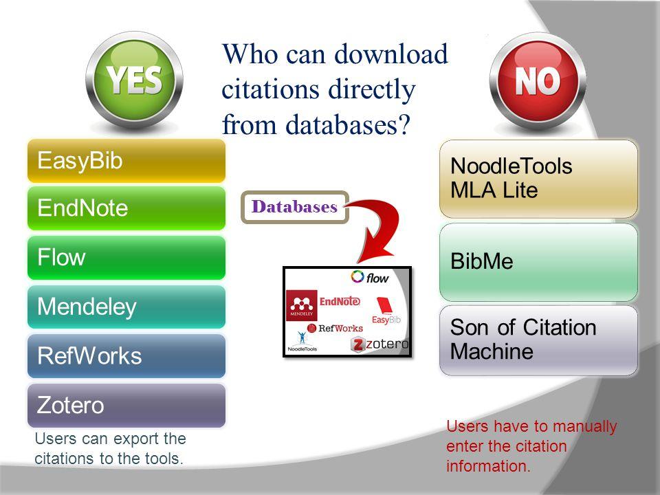 EasyBibEndNoteFlowMendeleyRefWorksZotero NoodleTools MLA Lite BibMe Son of Citation Machine Who can download citations directly from databases? Databa