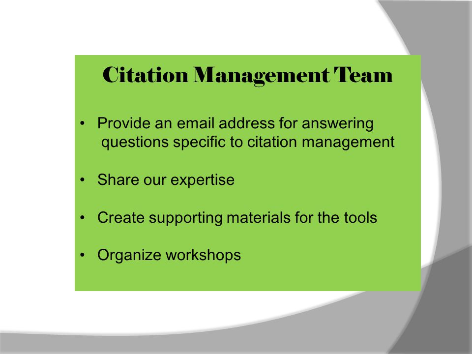 Citation Management Team Provide an email address for answering questions specific to citation management Share our expertise Create supporting materials for the tools Organize workshops