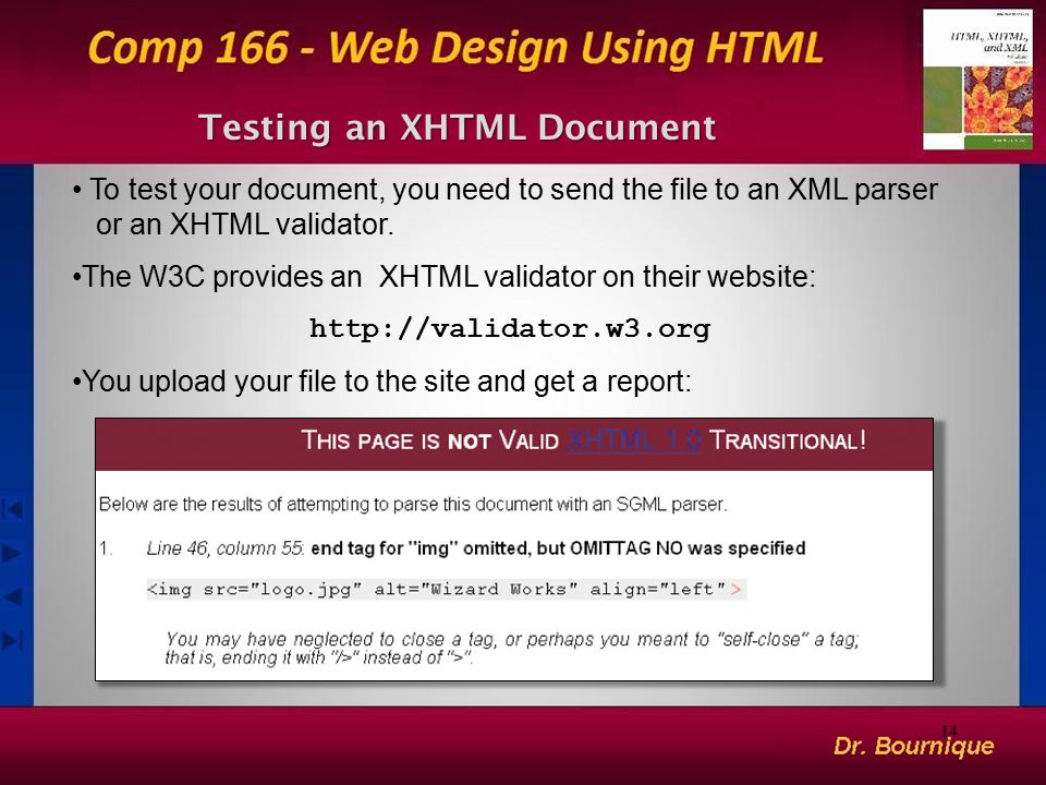 14 Testing an XHTML Document To test your document, you need to send the file to an XML parser or an XHTML validator. The W3C provides an XHTML valida
