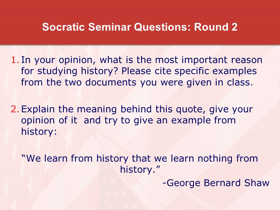 Socratic Seminar Questions: Round 2 1.In your opinion, what is the most important reason for studying history.