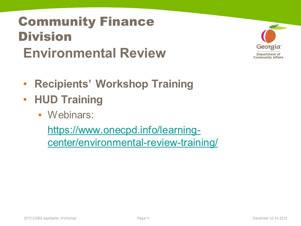Page 11 2013 CDBG Applicants' Workshop Community Finance Division Environmental Review Recipients' Workshop Training HUD Training ▪Webinars: https://www.onecpd.info/learning- center/environmental-review-training/ December 12-14, 2012