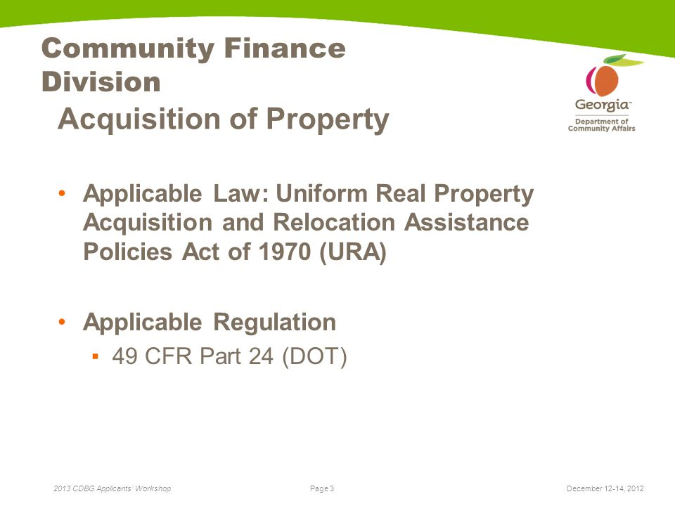 Page 3 2013 CDBG Applicants' Workshop Community Finance Division Acquisition of Property Applicable Law: Uniform Real Property Acquisition and Relocation Assistance Policies Act of 1970 (URA) Applicable Regulation ▪49 CFR Part 24 (DOT) December 12-14, 2012