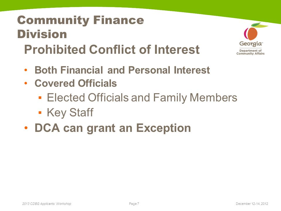 Page 7 2013 CDBG Applicants' Workshop Community Finance Division Prohibited Conflict of Interest Both Financial and Personal Interest Covered Officials ▪Elected Officials and Family Members ▪Key Staff DCA can grant an Exception December 12-14, 2012
