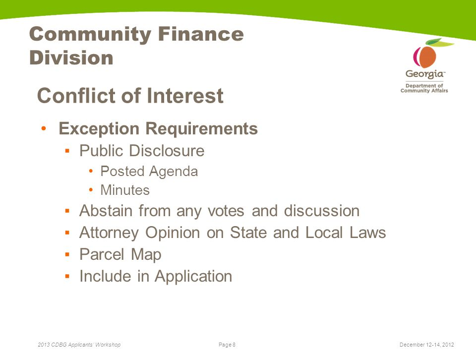 Page 8 2013 CDBG Applicants' Workshop Community Finance Division Conflict of Interest Exception Requirements ▪Public Disclosure Posted Agenda Minutes ▪Abstain from any votes and discussion ▪Attorney Opinion on State and Local Laws ▪Parcel Map ▪Include in Application December 12-14, 2012
