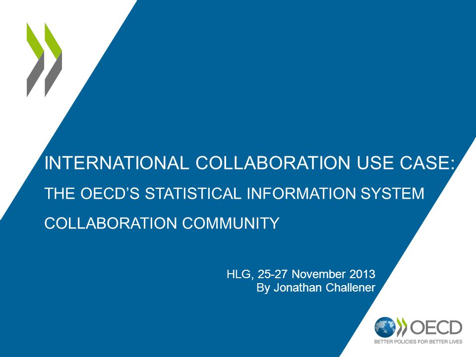 HLG, 25-27 November 2013 By Jonathan Challener INTERNATIONAL COLLABORATION USE CASE: THE OECD'S STATISTICAL INFORMATION SYSTEM COLLABORATION COMMUNITY