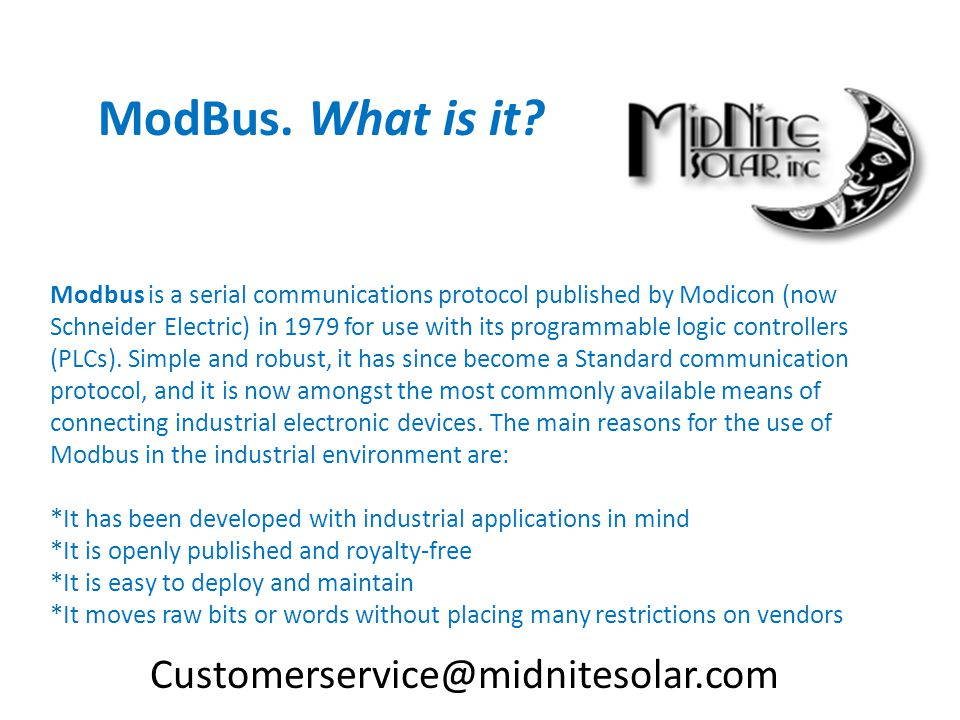 Modbus is a serial communications protocol published by Modicon (now Schneider Electric) in 1979 for use with its programmable logic controllers (PLCs).