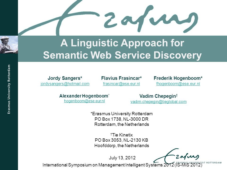 A Linguistic Approach for Semantic Web Service Discovery International Symposium on Management Intelligent Systems 2012 (IS-MiS 2012) July 13, 2012 Jordy Sangers* jordysangers@hotmail.com Flavius Frasincar* frasincar@ese.eur.nl Frederik Hogenboom* fhogenboom@ese.eur.nl Alexander Hogenboom * hogenboom@ese.eur.nl Vadim Chepegin † vadim.chepegin@tieglobal.com *Erasmus University Rotterdam PO Box 1738, NL-3000 DR Rotterdam, the Netherlands † Tie Kinetix PO Box 3053, NL-2130 KB Hoofddorp, the Netherlands