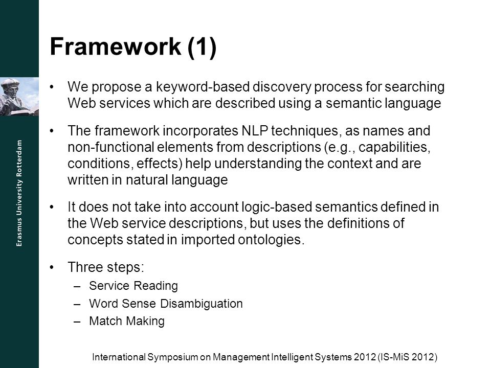 Framework (1) International Symposium on Management Intelligent Systems 2012 (IS-MiS 2012) We propose a keyword-based discovery process for searching Web services which are described using a semantic language The framework incorporates NLP techniques, as names and non-functional elements from descriptions (e.g., capabilities, conditions, effects) help understanding the context and are written in natural language It does not take into account logic-based semantics defined in the Web service descriptions, but uses the definitions of concepts stated in imported ontologies.