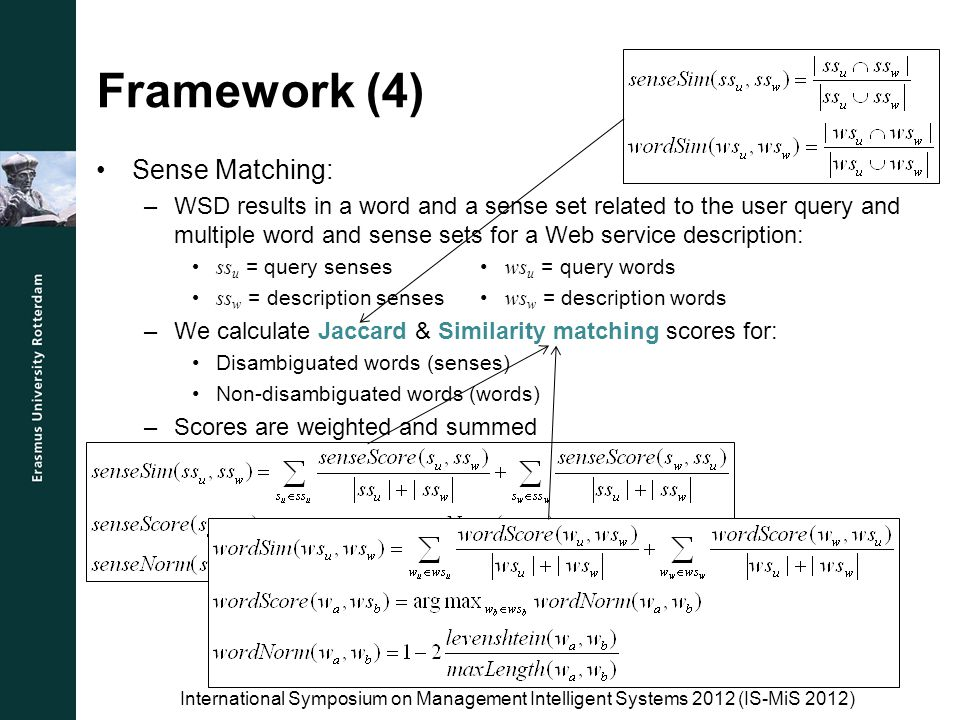 Framework (4) Sense Matching: –WSD results in a word and a sense set related to the user query and multiple word and sense sets for a Web service description: ss u = query senses ws u = query words ss w = description senses ws w = description words –We calculate Jaccard & Similarity matching scores for: Disambiguated words (senses) Non-disambiguated words (words) –Scores are weighted and summed International Symposium on Management Intelligent Systems 2012 (IS-MiS 2012)