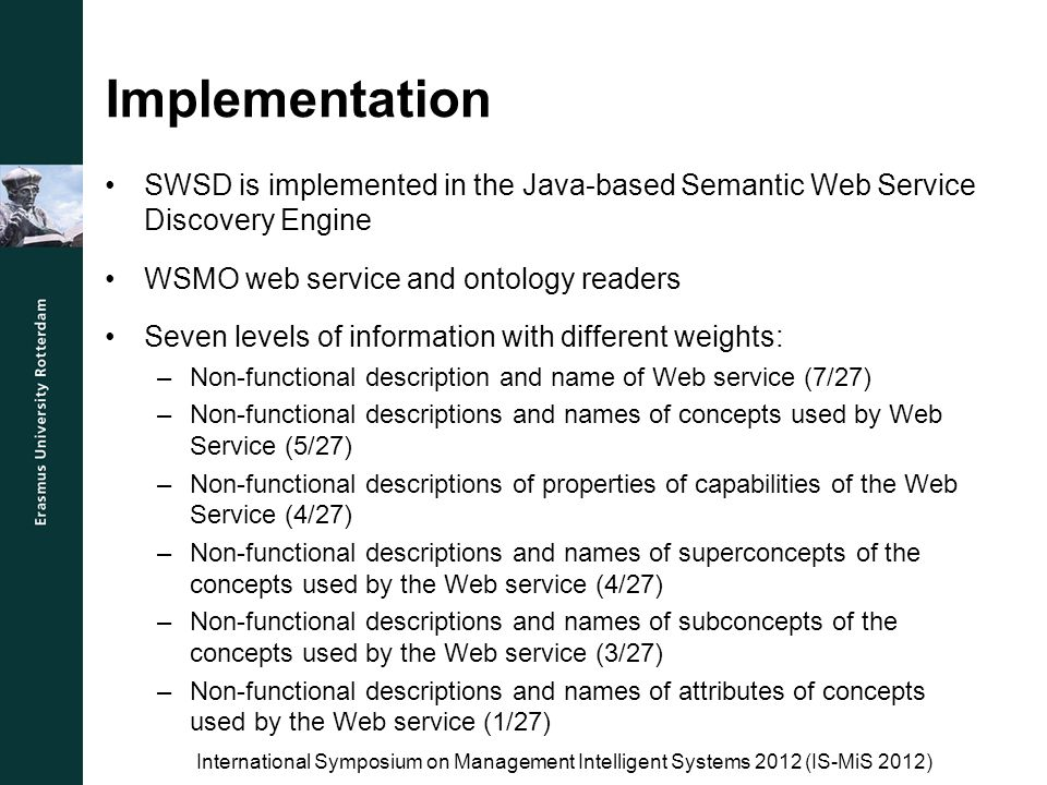 Evaluation (1) Data: 14 WSMO annotated Web services Three matching algorithms: –Simple –Jaccard –Similarity matching Metrics: –Precision –Recall Testing based on lists of two to five preferred Web services We distinguish between exact and similar results International Symposium on Management Intelligent Systems 2012 (IS-MiS 2012)
