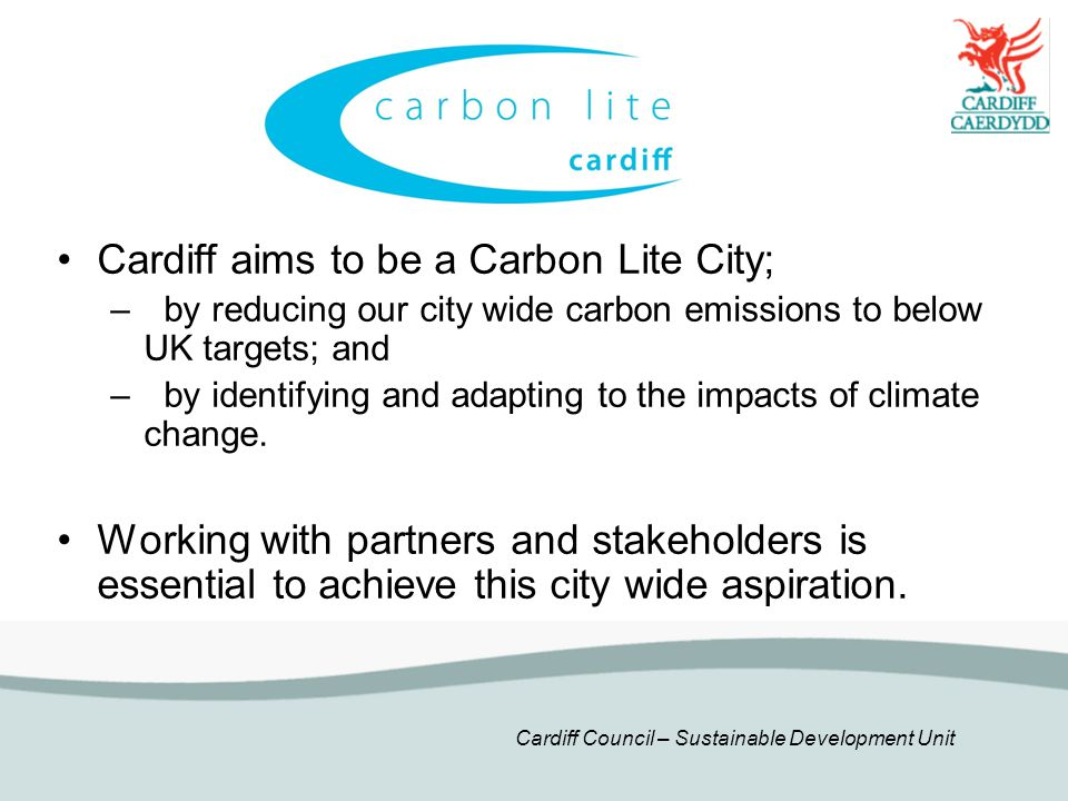 Cardiff Council – Sustainable Development Unit Cardiff aims to be a Carbon Lite City; –by reducing our city wide carbon emissions to below UK targets; and –by identifying and adapting to the impacts of climate change.