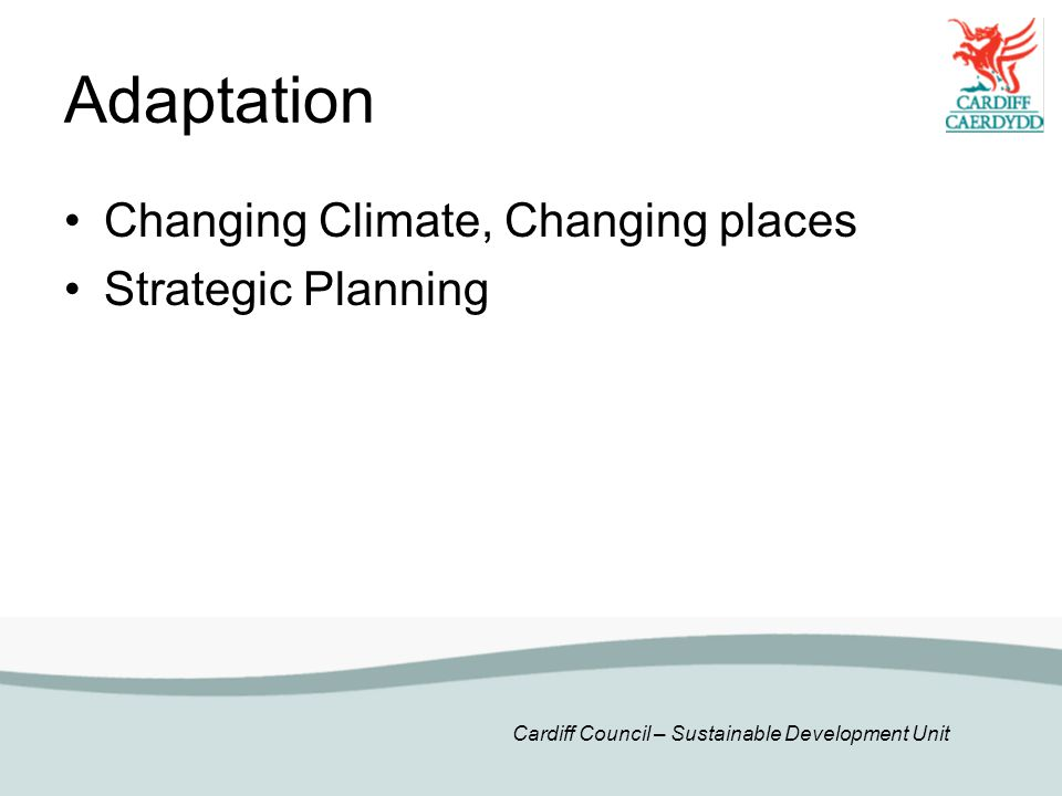 Cardiff Council – Sustainable Development Unit Adaptation Changing Climate, Changing places Strategic Planning