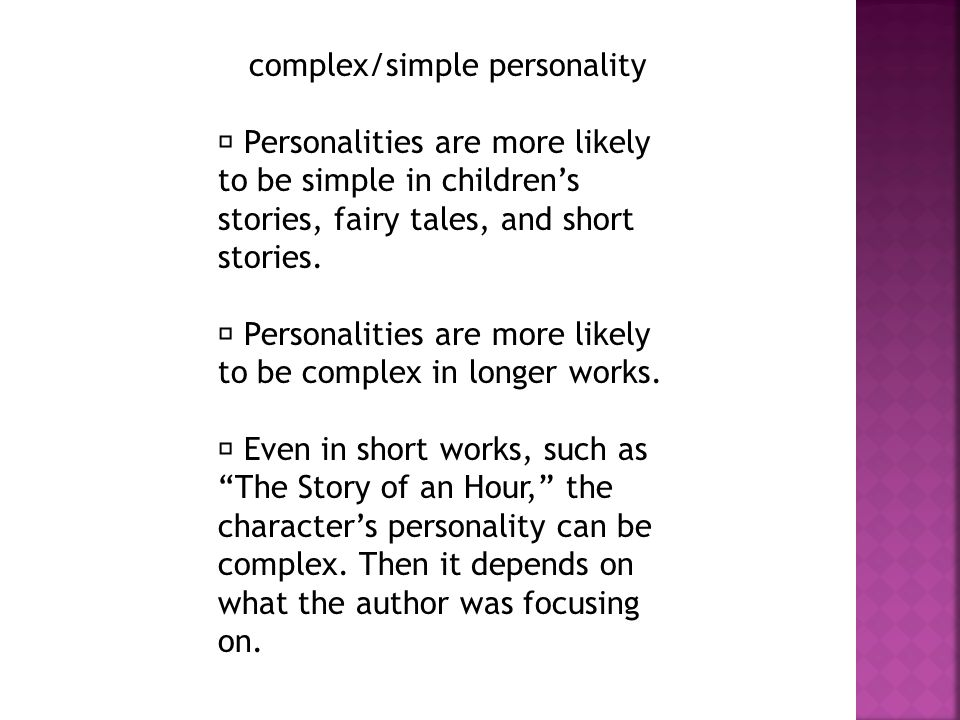complex/simple personality Personalities are more likely to be simple in children's stories, fairy tales, and short stories.