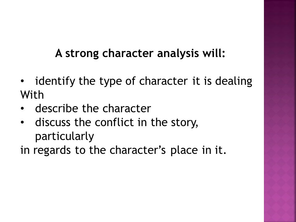 A strong character analysis will: identify the type of character it is dealing With describe the character discuss the conflict in the story, particul