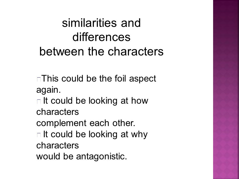 similarities and differences between the characters This could be the foil aspect again. It could be looking at how characters complement each other.