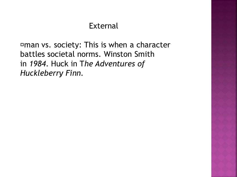 External man vs. society: This is when a character battles societal norms. Winston Smith in 1984. Huck in The Adventures of Huckleberry Finn.