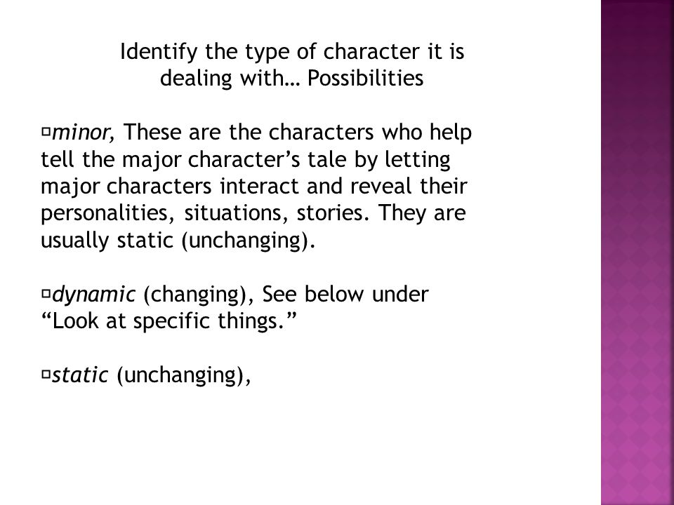 Identify the type of character it is dealing with… Possibilities minor, These are the characters who help tell the major character's tale by letting major characters interact and reveal their personalities, situations, stories.