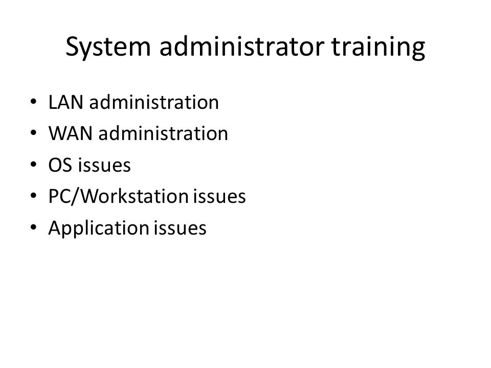 System administrator training LAN administration WAN administration OS issues PC/Workstation issues Application issues