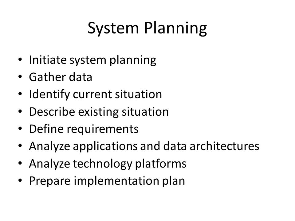 System Planning Initiate system planning Gather data Identify current situation Describe existing situation Define requirements Analyze applications and data architectures Analyze technology platforms Prepare implementation plan
