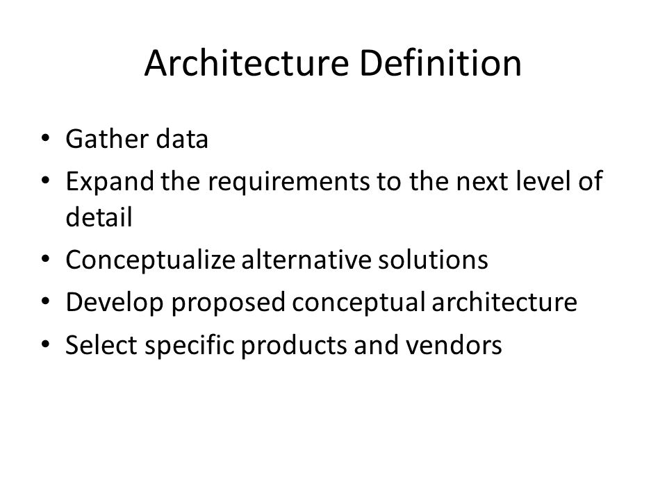 Architecture Definition Gather data Expand the requirements to the next level of detail Conceptualize alternative solutions Develop proposed conceptual architecture Select specific products and vendors