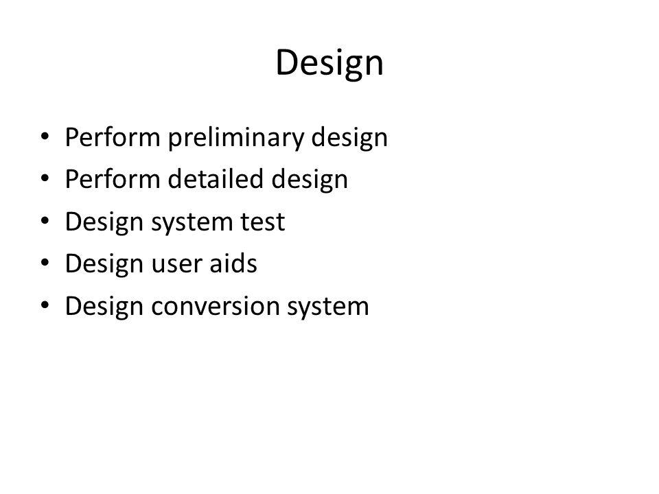 Design Perform preliminary design Perform detailed design Design system test Design user aids Design conversion system