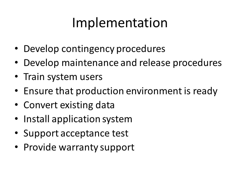 Implementation Develop contingency procedures Develop maintenance and release procedures Train system users Ensure that production environment is ready Convert existing data Install application system Support acceptance test Provide warranty support