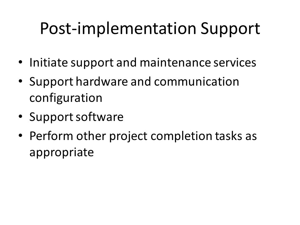 Post-implementation Support Initiate support and maintenance services Support hardware and communication configuration Support software Perform other project completion tasks as appropriate