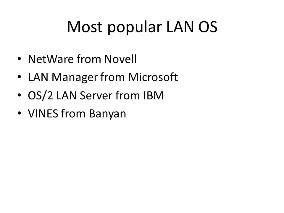 Most popular LAN OS NetWare from Novell LAN Manager from Microsoft OS/2 LAN Server from IBM VINES from Banyan